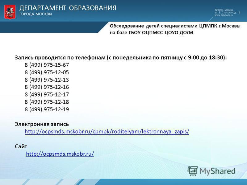 Обследование детей специалистами ЦПМПК г.Москвы на базе ГБОУ ОЦПМСС ЦОУО ДОгМ Запись проводится по телефонам (с понедельника по пятницу с 9:00 до 18:30): 8 (499) 975-15-67 8 (499) 975-12-05 8 (499) 975-12-13 8 (499) 975-12-16 8 (499) 975-12-17 8 (499