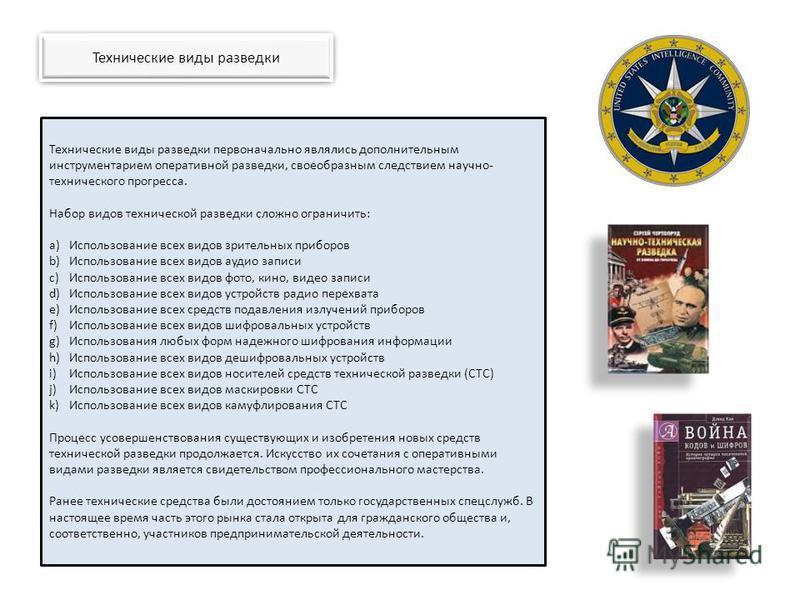Технические виды разведки Технические виды разведки первоначально являлись дополнительным инструментарием оперативной разведки, своеобразным следствием научно- технического прогресса. Набор видов технической разведки сложно ограничить: a)Использовани