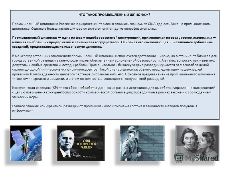 ЧТО ТАКОЕ ПРОМЫШЛЕННЫЙ ШПИОНАЖ? Промышленный шпионаж в России не юридический термин в отличие, скажем, от США, где есть Закон о промышленном шпионаже. Однако в большинстве случаев смысл его понятен даже непрофессионалам. Промышленный шпионаж одна из