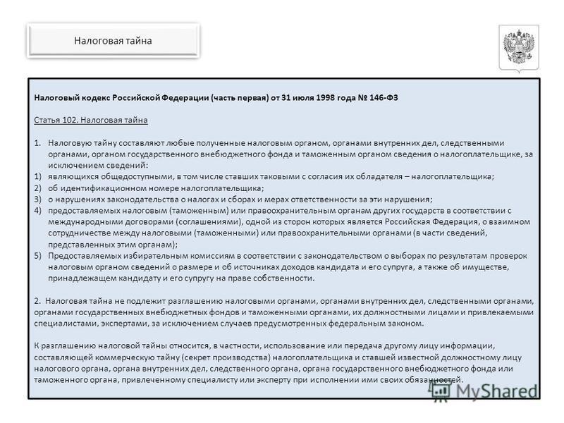 Налоговый кодекс Российской Федерации (часть первая) от 31 июля 1998 года 146-ФЗ Статья 102. Налоговая тайна 1. Налоговую тайну составляют любые полученные налоговым органом, органами внутренних дел, следственными органами, органом государственного в