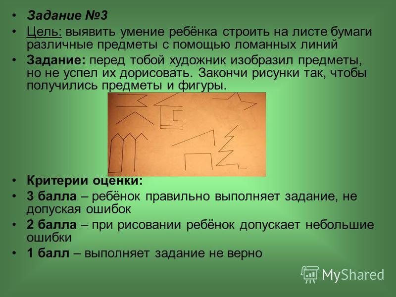 Задание 3 Цель: выявить умение ребёнка строить на листе бумаги различные предметы с помощью ломанных линий Задание: перед тобой художник изобразил предметы, но не успел их дорисовать. Закончи рисунки так, чтобы получились предметы и фигуры. Критерии
