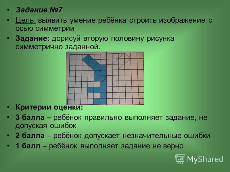 Задание 7 Цель: выявить умение ребёнка строить изображение с осью симметрии Задание: дорисуй вторую половину рисунка симметрично заданной. Критерии оценки: 3 балла – ребёнок правильно выполняет задание, не допуская ошибок 2 балла – ребёнок допускает