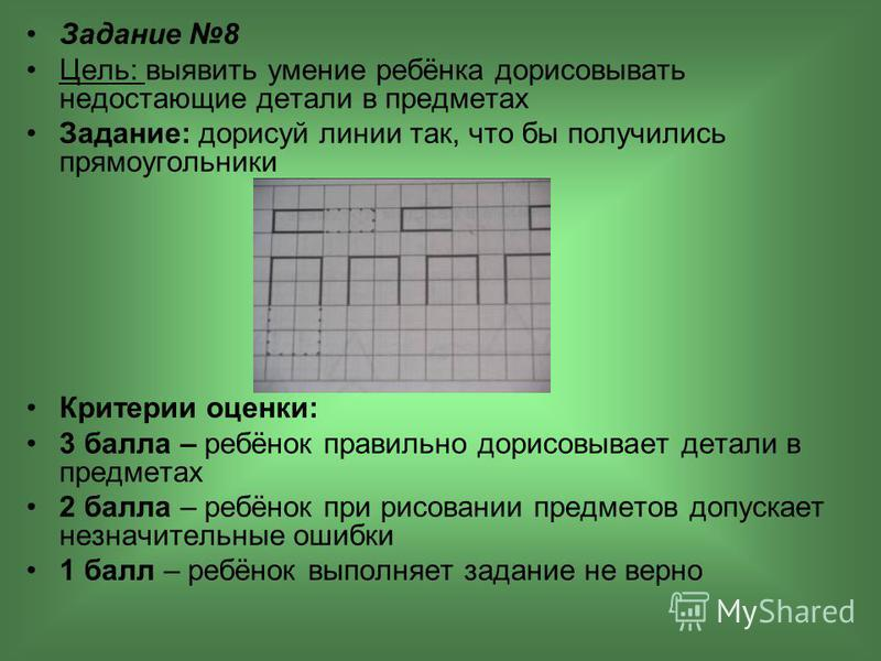 Задание 8 Цель: выявить умение ребёнка дорисовывать недостающие детали в предметах Задание: дорисуй линии так, что бы получились прямоугольники Критерии оценки: 3 балла – ребёнок правильно дорисовывает детали в предметах 2 балла – ребёнок при рисован