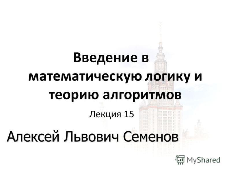 1 1 06.03.2015 Введение в математическую логику и теорию алгоритмов Алексей Львович Семенов Лекция 15