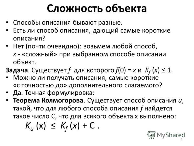 6 Сложность объекта Способы описания бывают разные. Есть ли способ описания, дающий самые короткие описания? Нет (почти очевидно): возьмем любой способ, x - «сложный» при выбранном способе описании объект. Задача. Существует f для которого f(0) = x и