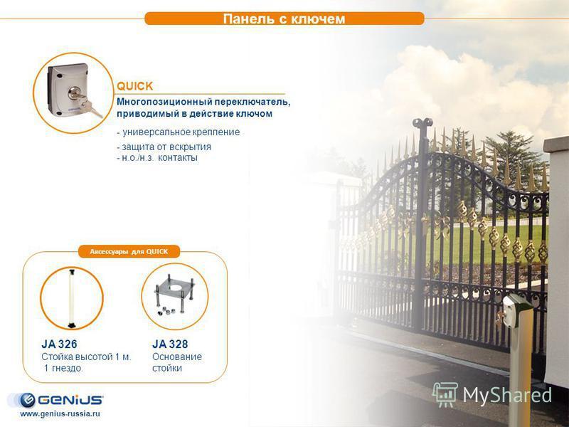 QUICK Многопозиционный переключатель, приводимый в действие ключом - универсальное крепление - защита от вскрытия - н.о./н.з. контакты JA 326 Стойка высотой 1 м. 1 гнездо. JA 328 Основание стойки Аксессуары для QUICK Панель с ключом www.genius-russia