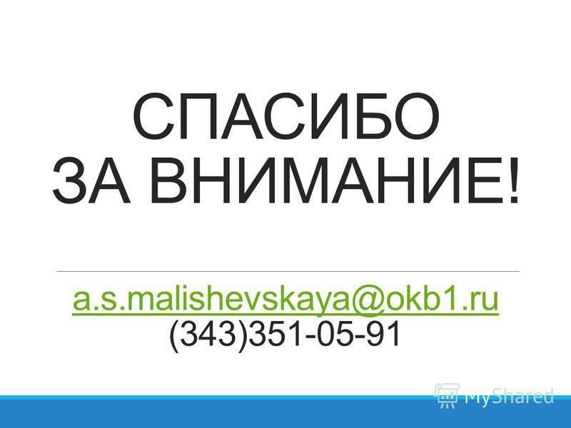 СПАСИБО ЗА ВНИМАНИЕ! a.s.malishevskaya@okb1. ru (343)351-05-91 a.s.malishevskaya@okb1.ru