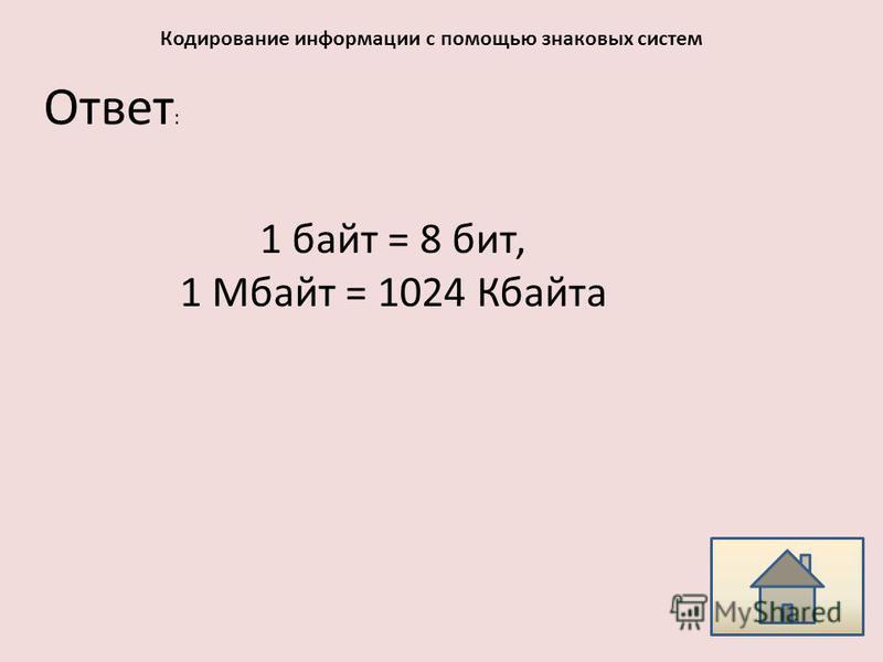 Ответ : Кодирование информации с помощью знаковых систем 1 байт = 8 бит, 1 Мбайт = 1024 Кбайта