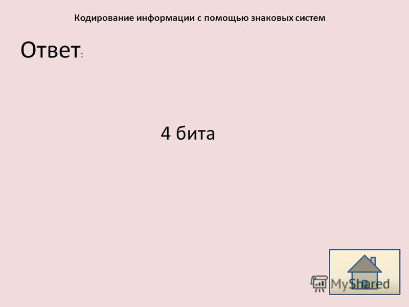 Ответ : Кодирование информации с помощью знаковых систем 4 бита