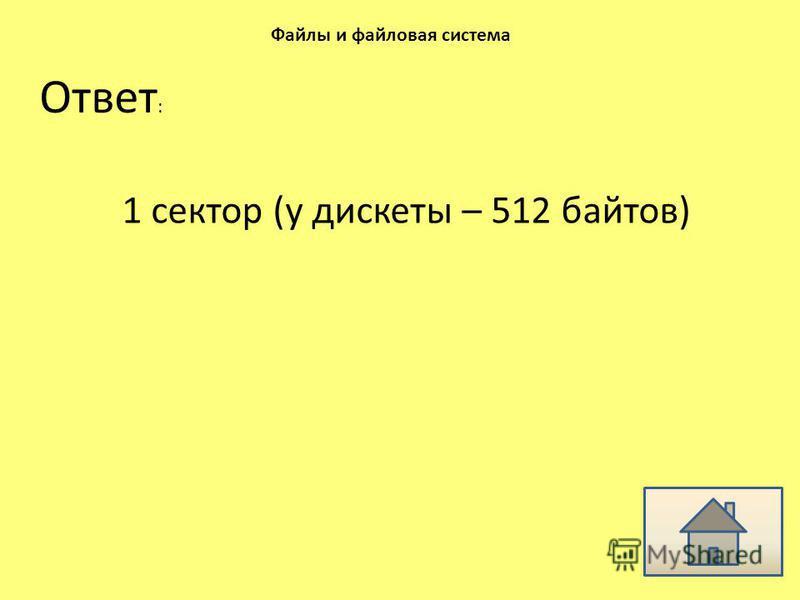 Ответ : Файлы и файловая система 1 сектор (у дискеты – 512 байтов)
