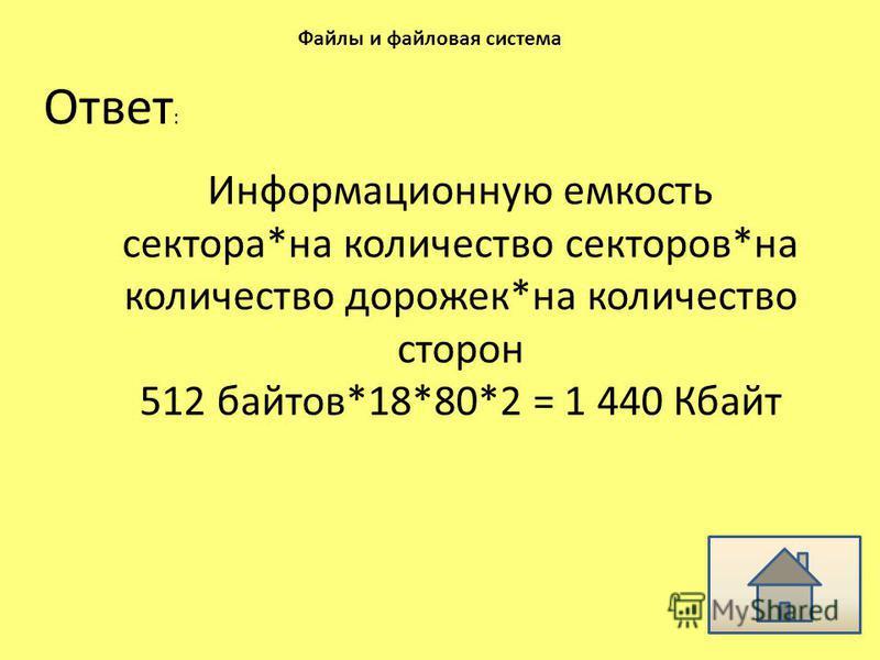 Ответ : Файлы и файловая система Информационную емкость сектора*на количество секторов*на количество дорожек*на количество сторон 512 байтов*18*80*2 = 1 440 Кбайт