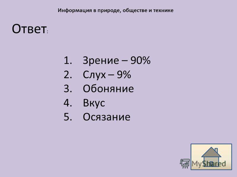 Ответ : Информация в природе, обществе и технике 1. Зрение – 90% 2. Слух – 9% 3. Обоняние 4. Вкус 5.Осязание