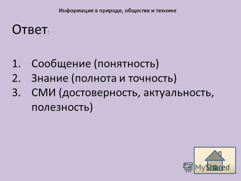 Ответ : Информация в природе, обществе и технике 1. Сообщение (понятность) 2. Знание (полнота и точность) 3. СМИ (достоверность, актуальность, полезность)
