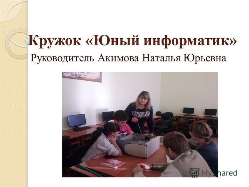 Кружок «Юный информатик» Руководитель Акимова Наталья Юрьевна