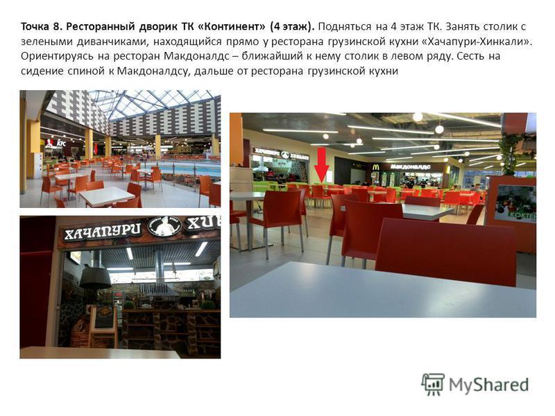 Точка 8. Ресторанный дворик ТК «Континент» (4 этаж). Подняться на 4 этаж ТК. Занять столик с зелеными диванчиками, находящийся прямо у ресторана грузинской кухни «Хачапури-Хинкали». Ориентируясь на ресторан Макдоналдс – ближайший к нему столик в лево