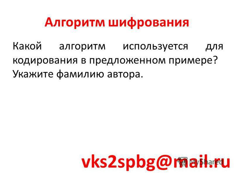 Какой алгоритм используется для кодирования в предложенном примере? Укажите фамилию автора. Алгоритм шифрования vks2spbg@mail.ru