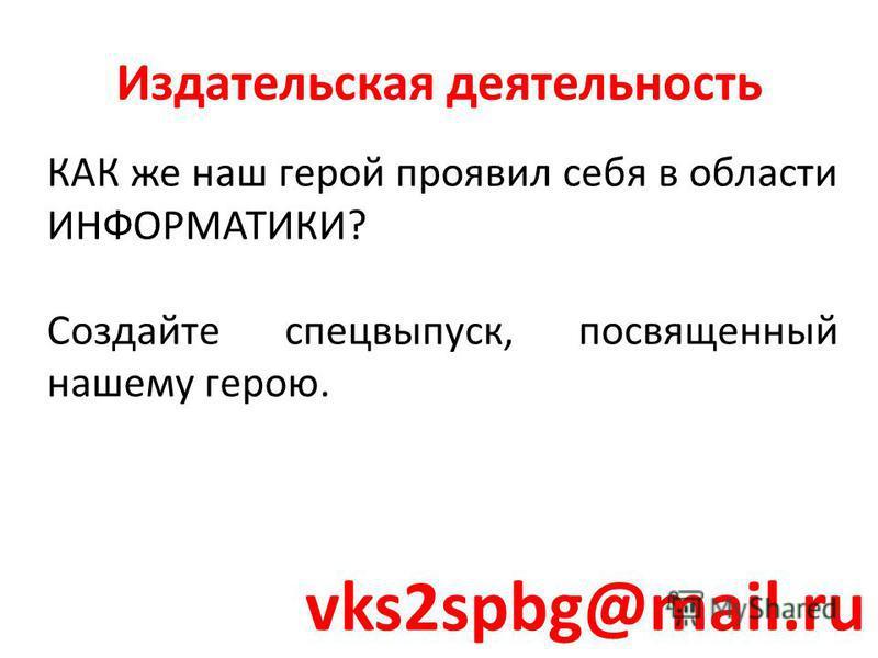 КАК же наш герой проявил себя в области ИНФОРМАТИКИ? Создайте спецвыпуск, посвященный нашему герою. Издательская деятельность vks2spbg@mail.ru