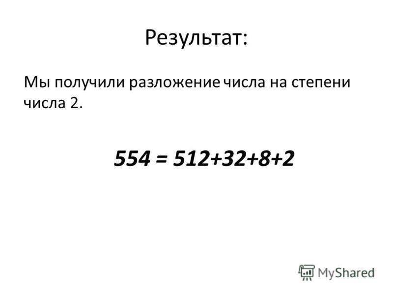 Результат: Мы получили разложение числа на степени числа 2. 554 = 512+32+8+2