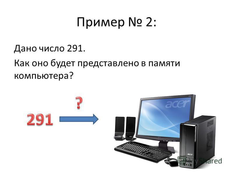 Пример 2: Дано число 291. Как оно будет представлено в памяти компьютера?
