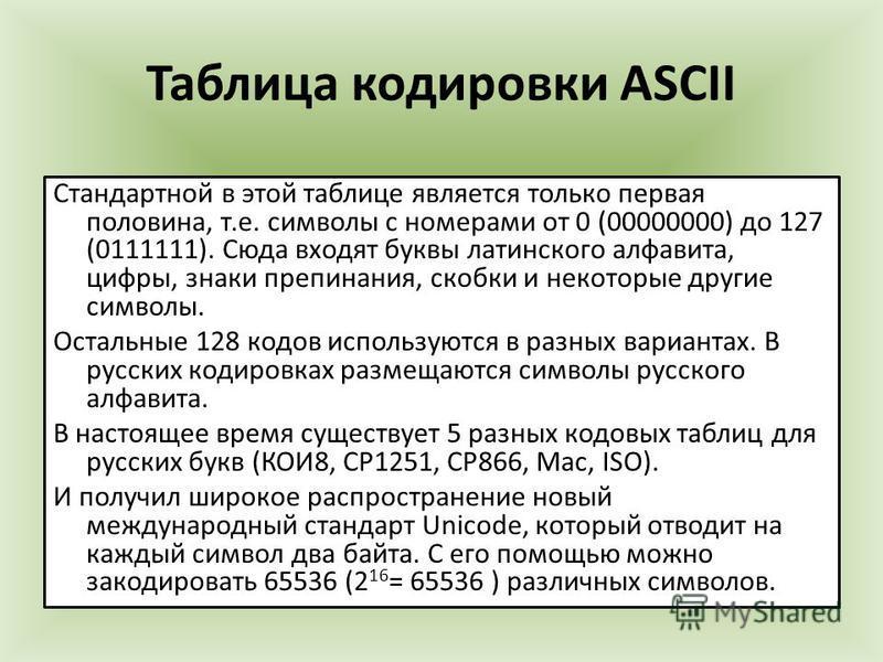 Таблица кодировки ASCII Стандартной в этой таблице является только первая половина, т.е. символы с номерами от 0 (00000000) до 127 (0111111). Сюда входят буквы латинского алфавита, цифры, знаки препинания, скобки и некоторые другие символы. Остальные