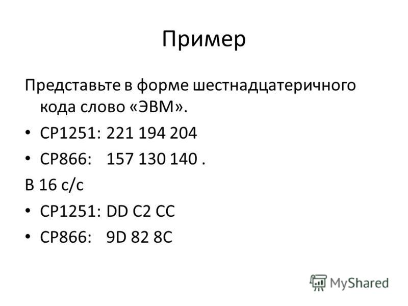 Пример Представьте в форме шестнадцатеричного кода слово «ЭВМ». CP1251:221 194 204 CP866:157 130 140. В 16 с/с CP1251:DD C2 CC CP866:9D 82 8C