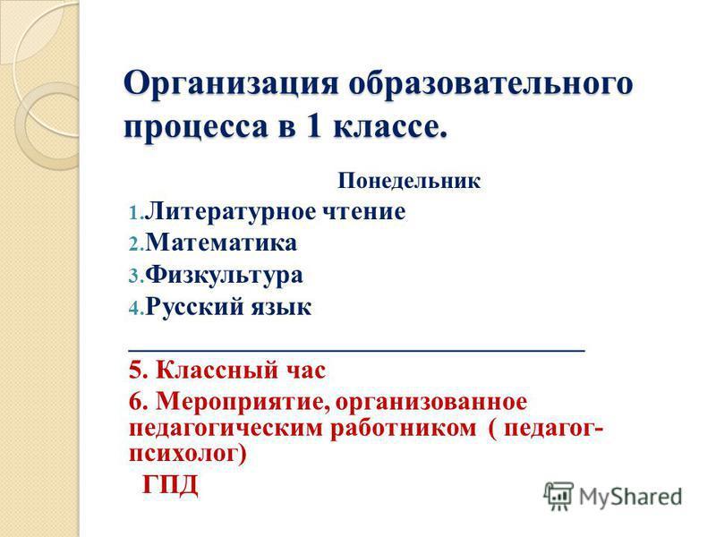 Организация образовательного процесса в 1 классе. Понедельник 1. Литературное чтение 2. Математика 3. Физкультура 4. Русский язык __________________________________ 5. Классный час 6. Мероприятие, организованное педагогическим работником ( педагог- п