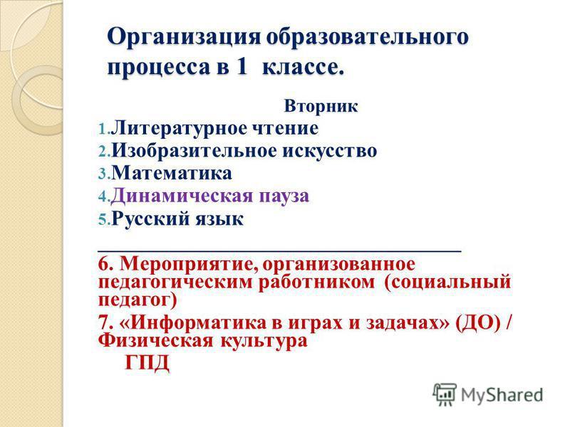 Организация образовательного процесса в 1 классе. Вторник 1. Литературное чтение 2. Изобразительное искусство 3. Математика 4. Динамическая пауза 5. Русский язык __________________________________ 6. Мероприятие, организованное педагогическим работни