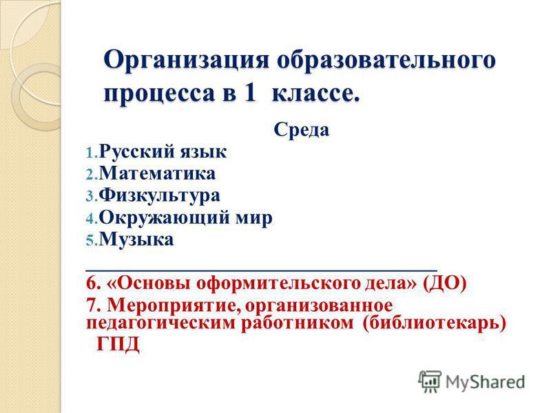 Организация образовательного процесса в 1 классе. Среда 1. Русский язык 2. Математика 3. Физкультура 4. Окружающий мир 5. Музыка __________________________________ 6. «Основы оформительского дела» (ДО) 7. Мероприятие, организованное педагогическим ра