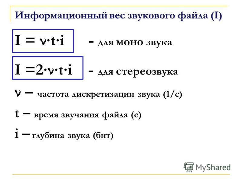 Информационный вес звукового файла (I) I = ati - для моно звука I =2ati - для стерео звука ν – частота дискретизации звука (1/с) t – время звучания файла (с) i – глубина звука (бит)