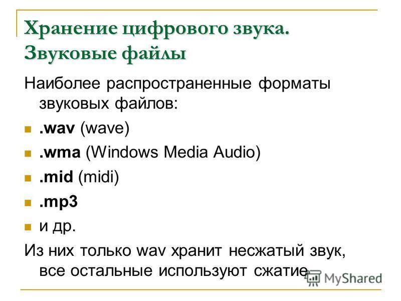 Хранение цифрового звука. Звуковые файлы Наиболее распространенные форматы звуковых файлов:.wav (wave).wma (Windows Media Audio).mid (midi).mp3 и др. Из них только wav хранит несжатый звук, все остальные используют сжатие