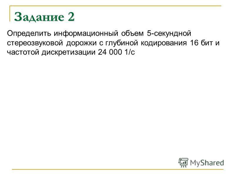 Задание 2 Определить информационный объем 5-секундной стерео звуковой дорожки с глубиной кодирования 16 бит и частотой дискретизации 24 000 1/с