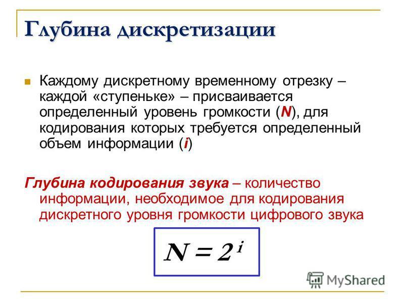 Глубина дискретизации Каждому дискретному временному отрезку – каждой «ступеньке» – присваивается определенный уровень громкости (N), для кодирования которых требуется определенный объем информации (i) Глубина кодирования звука – количество информаци