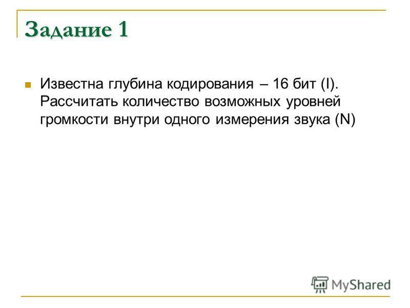 Задание 1 Известна глубина кодирования – 16 бит (I). Рассчитать количество возможных уровней громкости внутри одного измерения звука (N)