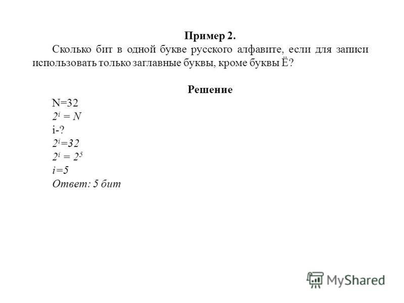 Пример 2. Сколько бит в одной букве русского алфавите, если для записи использовать только заглавные буквы, кроме буквы Ё? Решение N=32 2 i = N i-? 2 i =32 2 i = 2 5 i=5 Ответ: 5 бит