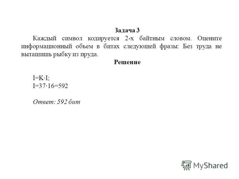 Задача 3 Каждый символ кодируется 2-х байтным словом. Оцените информационный объем в битах следующей фразы: Без труда не вытащишь рыбку из пруда. Решение I=KI; I=3716=592 Ответ: 592 бит