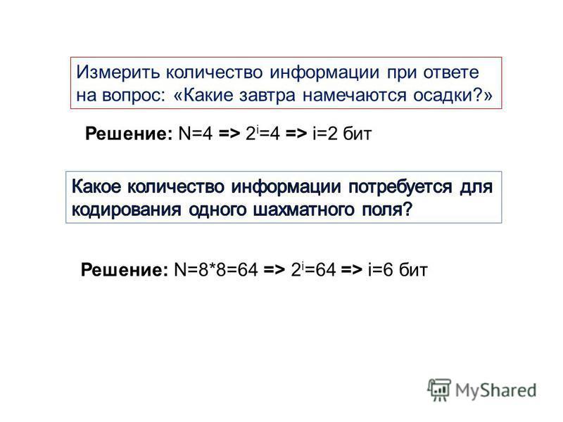 Измерить количество информации при ответе на вопрос: «Какие завтра намечаются осадки?» Решение: N=4 => 2 i =4 => i=2 бит Решение: N=8*8=64 => 2 i =64 => i=6 бит