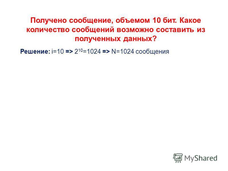 Получено сообщение, объемом 10 бит. Какое количество сообщений возможно составить из полученных данных? Решение: i=10 => 2 10 =1024 => N=1024 сообщения