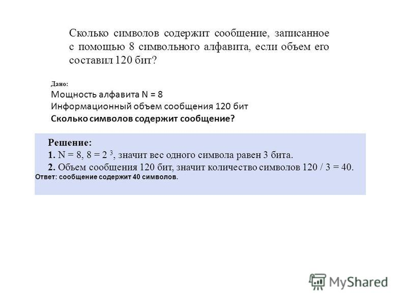Сколько символов содержит сообщение, записанное с помощью 8 символьного алфавита, если объем его составил 120 бит? Дано: Мощность алфавита N = 8 Информационный объем сообщения 120 бит Сколько символов содержит сообщение? Решение: 1. N = 8, 8 = 2 3, з