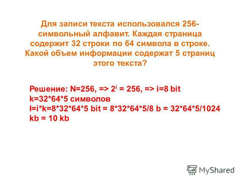 Для записи текста использовался 256- символьный алфавит. Каждая страница содержит 32 строки по 64 символа в строке. Какой объем информации содержат 5 страниц этого текста? Решение: N=256, => 2 i = 256, => i=8 bit k=32*64*5 символов I=i*k=8*32*64*5 bi