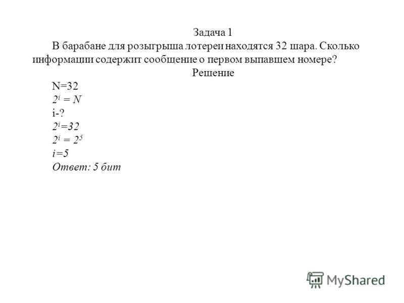 Задача 1 В барабане для розыгрыша лотереи находятся 32 шара. Сколько информации содержит сообщение о первом выпавшем номере? Решение N=32 2 i = N i-? 2 i =32 2 i = 2 5 i=5 Ответ: 5 бит