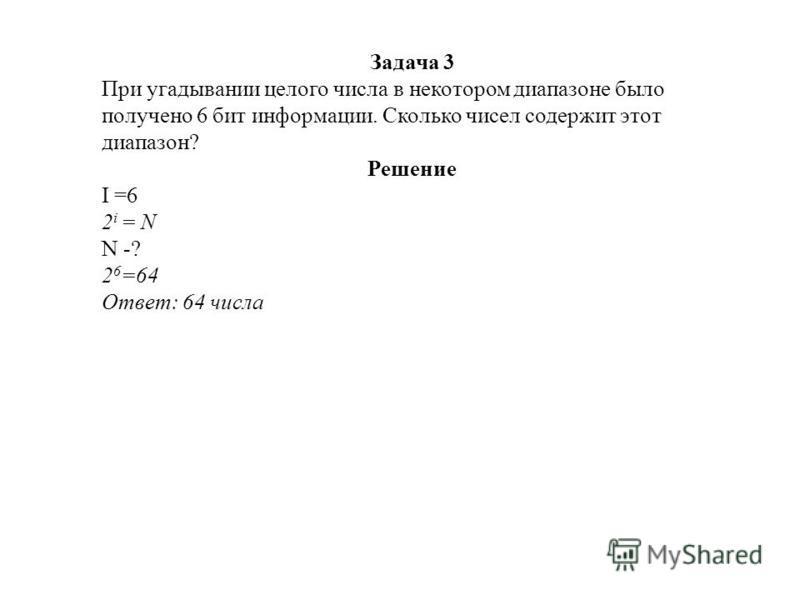 Задача 3 При угадывании целого числа в некотором диапазоне было получено 6 бит информации. Сколько чисел содержит этот диапазон? Решение I =6 2 i = N N -? 2 6 =64 Ответ: 64 числа
