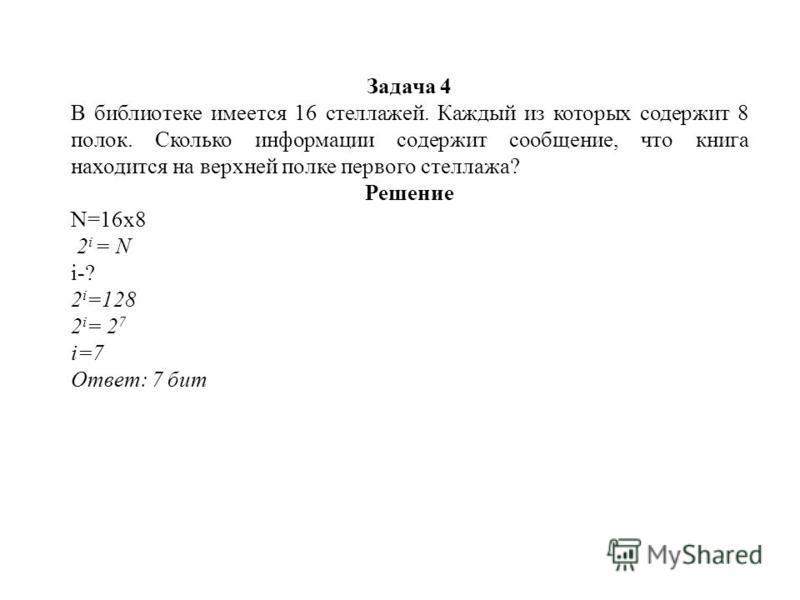 Задача 4 В библиотеке имеется 16 стеллажей. Каждый из которых содержит 8 полок. Сколько информации содержит сообщение, что книга находится на верхней полке первого стеллажа? Решение N=16 х 8 2 i = N i-? 2 i =128 2 i = 2 7 i=7 Ответ: 7 бит