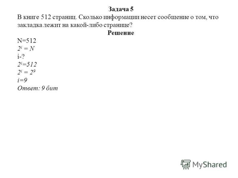 Задача 5 В книге 512 страниц. Сколько информации несет сообщение о том, что закладка лежит на какой-либо странице? Решение N=512 2 i = N i-? 2 i =512 2 i = 2 9 i=9 Ответ: 9 бит