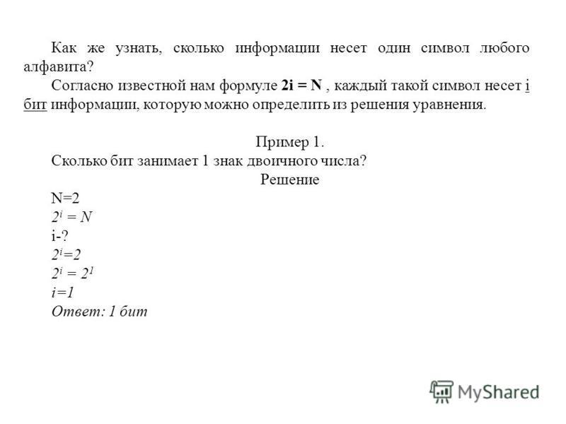 Как же узнать, сколько информации несет один символ любого алфавита? Согласно известной нам формуле 2i = N, каждый такой символ несет i бит информации, которую можно определить из решения уравнения. Пример 1. Сколько бит занимает 1 знак двоичного чис