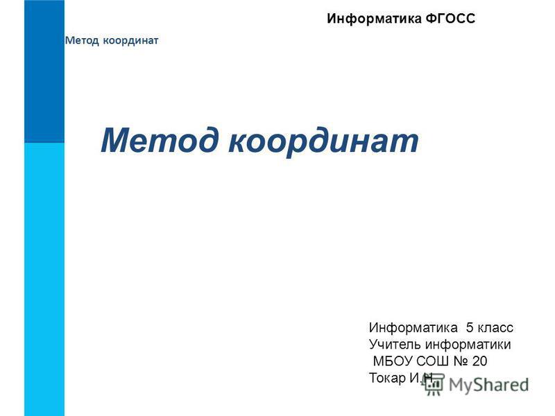 Метод координат Информатика 5 класс Учитель информатики МБОУ СОШ 20 Токар И.Н. Информатика ФГОСС