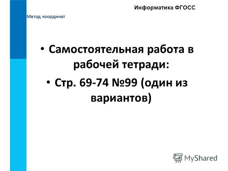 Метод координат Информатика ФГОСС Самостоятельная работа в рабочей тетради: Стр. 69-74 99 (один из вариантов)