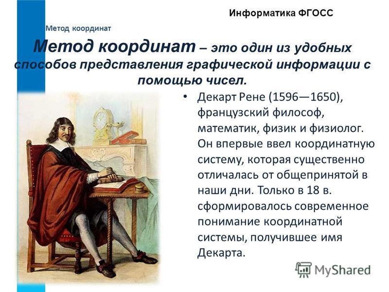 Метод координат Информатика ФГОСС Декарт Рене (15961650), французский философ, математик, физик и физиолог. Он впервые ввел координатную систему, которая существенно отличалась от общепринятой в наши дни. Только в 18 в. сформировалось современное пон