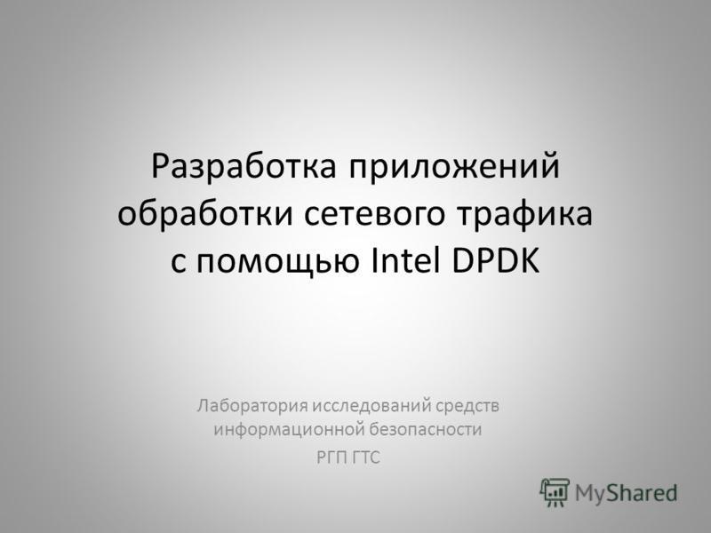 Разработка приложений обработки сетевого трафика с помощью Intel DPDK Лаборатория исследований средств информационной безопасности РГП ГТС