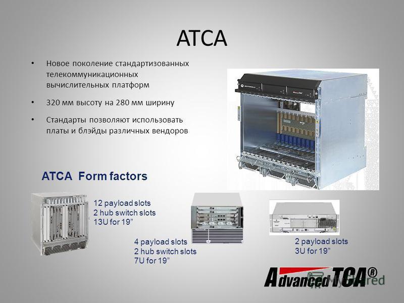 ATCA Новое поколение стандартизованных телекоммуникационных вычислительных платформ 320 мм высоту на 280 мм ширину Стандарты позволяют использовать платы и блэйды различных вендоров 12 payload slots 2 hub switch slots 13U for 19 4 payload slots 2 hub