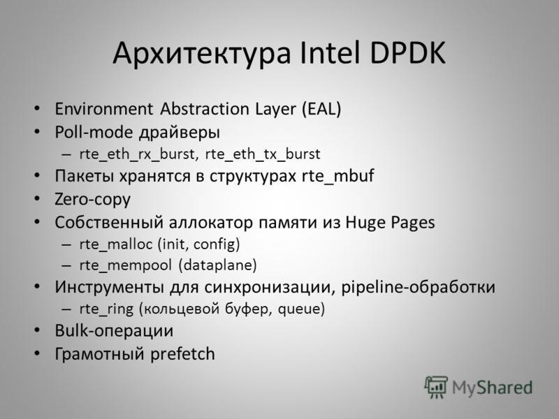 Архитектура Intel DPDK Environment Abstraction Layer (EAL) Poll-mode драйверы – rte_eth_rx_burst, rte_eth_tx_burst Пакеты хранятся в структурах rte_mbuf Zero-copy Собственный локатор памяти из Huge Pages – rte_malloc (init, config) – rte_mempool (dat